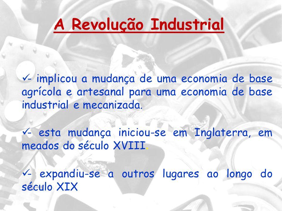 A Revolução Industrial - implicou a mudança de uma economia de base agrícola e artesanal para uma economia de base industrial e mecanizada. - esta mud