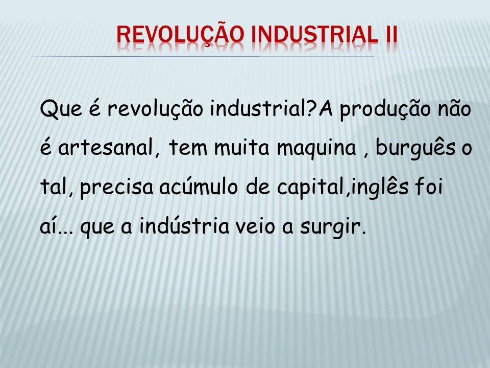Que é revolução industrial?A produção não é artesanal, tem muita maquina, burguês o tal, precisa acúmulo de capital,inglês foi aí... que a indústria v