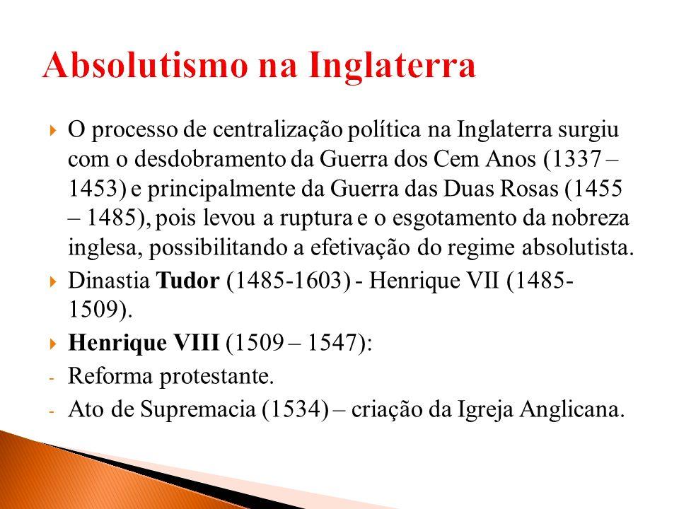 O processo de centralização política na Inglaterra surgiu com o desdobramento da Guerra dos Cem Anos (1337 – 1453) e principalmente da Guerra das Duas