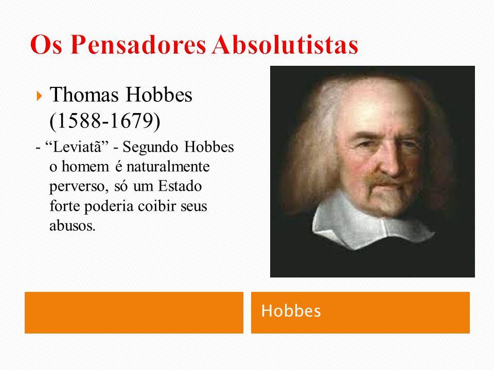 Hobbes Thomas Hobbes (1588-1679) - Leviatã - Segundo Hobbes o homem é naturalmente perverso, só um Estado forte poderia coibir seus abusos.