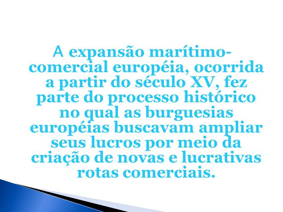 A expansão marítimo- comercial européia, ocorrida a partir do século XV, fez parte do processo histórico no qual as burguesias européias buscavam ampliar seus lucros por meio da criação de novas e lucrativas rotas comerciais.