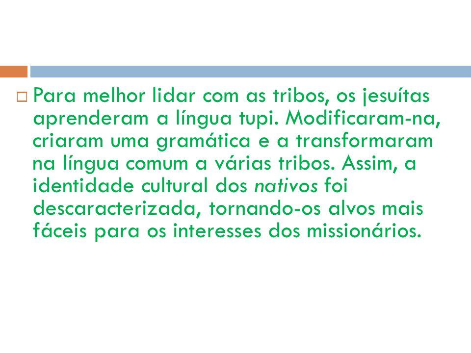 Para melhor lidar com as tribos, os jesuítas aprenderam a língua tupi. Modificaram-na, criaram uma gramática e a transformaram na língua comum a vária