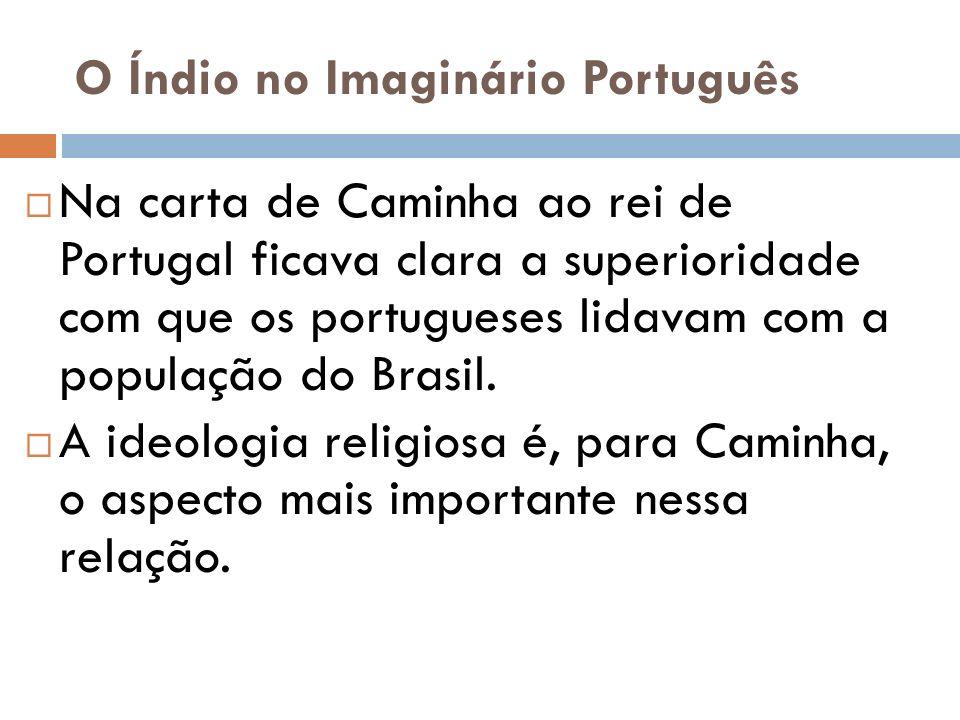 O Índio no Imaginário Português Na carta de Caminha ao rei de Portugal ficava clara a superioridade com que os portugueses lidavam com a população do