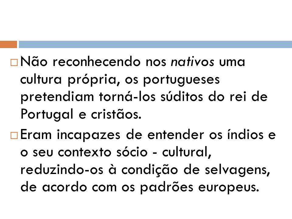 Não reconhecendo nos nativos uma cultura própria, os portugueses pretendiam torná-los súditos do rei de Portugal e cristãos. Eram incapazes de entende