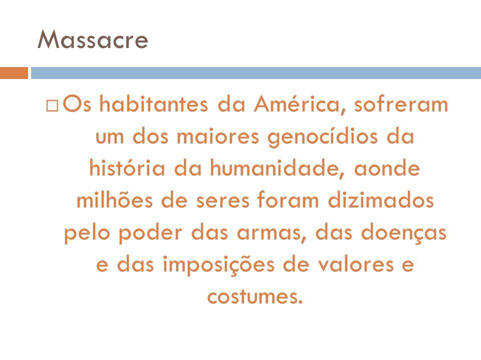 Massacre Os habitantes da América, sofreram um dos maiores genocídios da história da humanidade, aonde milhões de seres foram dizimados pelo poder das