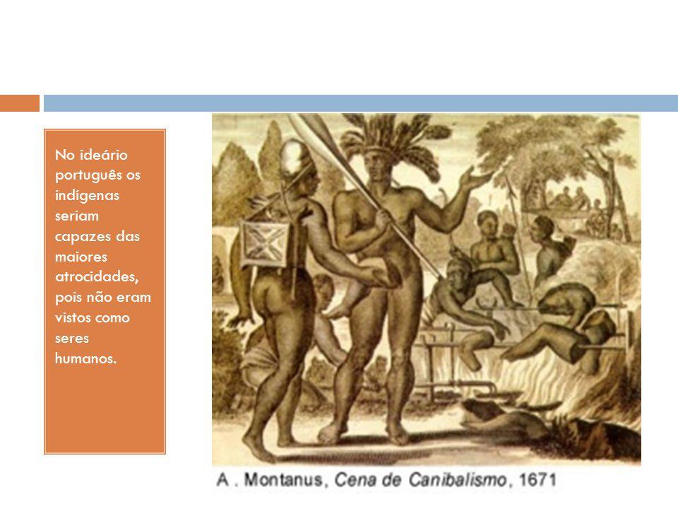 No ideário português os indígenas seriam capazes das maiores atrocidades, pois não eram vistos como seres humanos.