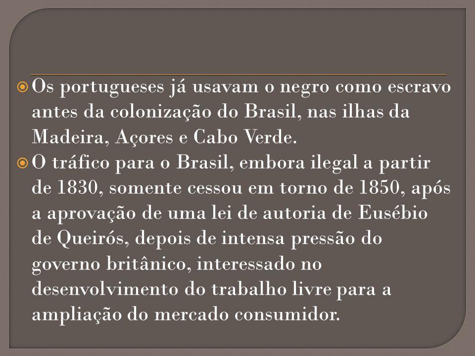 Os portugueses já usavam o negro como escravo antes da colonização do Brasil, nas ilhas da Madeira, Açores e Cabo Verde. O tráfico para o Brasil, embo