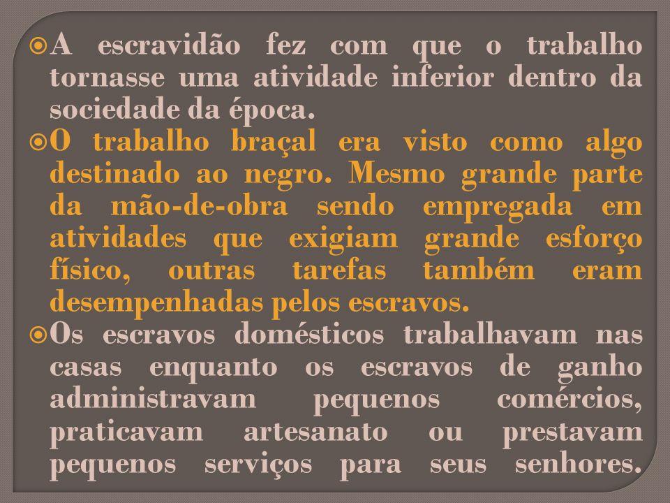 A escravidão fez com que o trabalho tornasse uma atividade inferior dentro da sociedade da época. O trabalho braçal era visto como algo destinado ao n