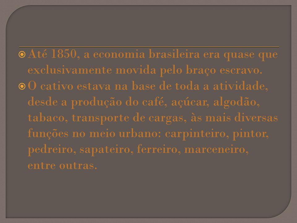 Até 1850, a economia brasileira era quase que exclusivamente movida pelo braço escravo. O cativo estava na base de toda a atividade, desde a produção