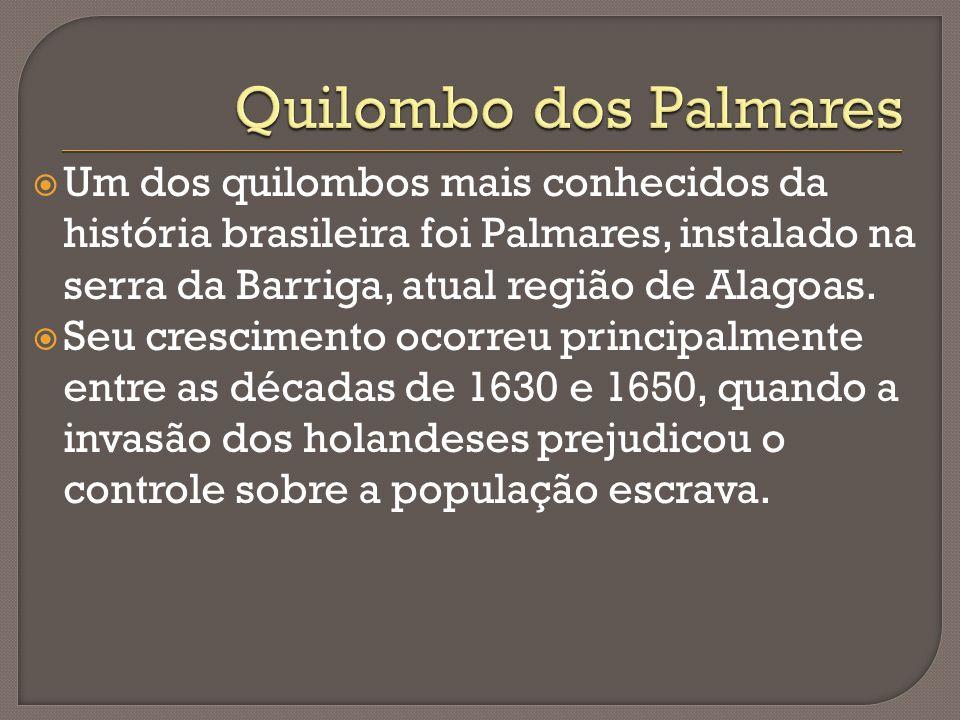 Um dos quilombos mais conhecidos da história brasileira foi Palmares, instalado na serra da Barriga, atual região de Alagoas. Seu crescimento ocorreu