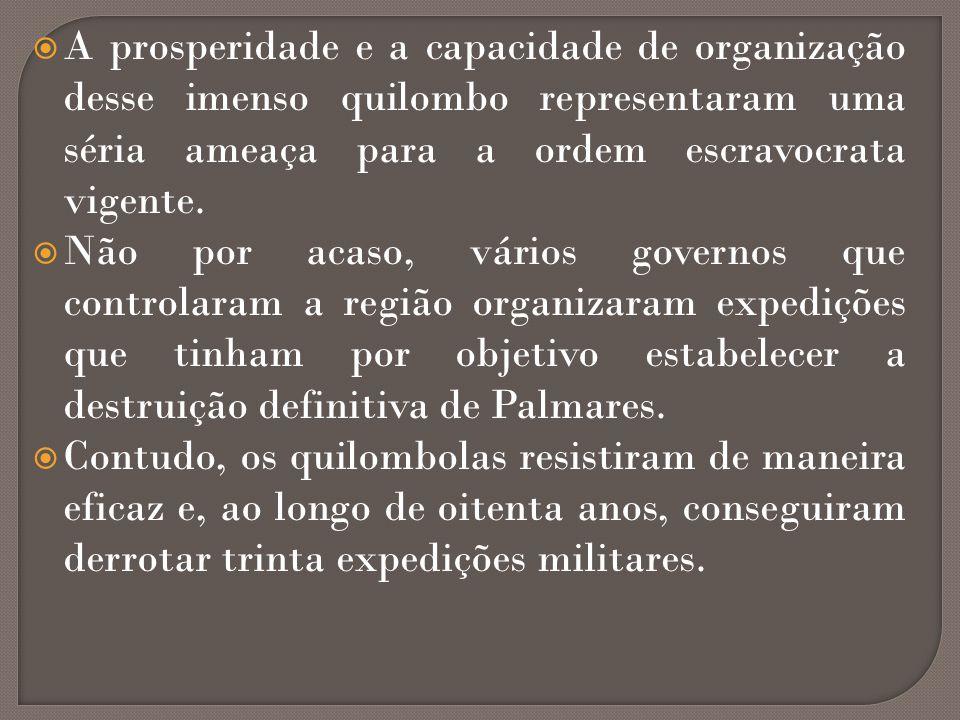 A prosperidade e a capacidade de organização desse imenso quilombo representaram uma séria ameaça para a ordem escravocrata vigente. Não por acaso, vá