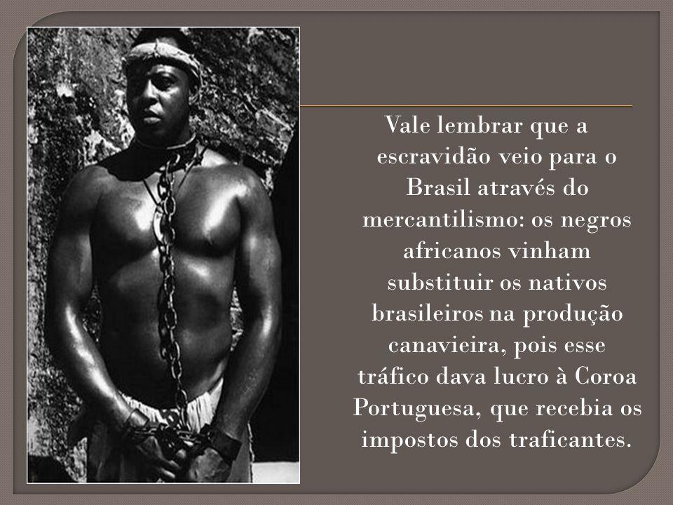 Vale lembrar que a escravidão veio para o Brasil através do mercantilismo: os negros africanos vinham substituir os nativos brasileiros na produção ca
