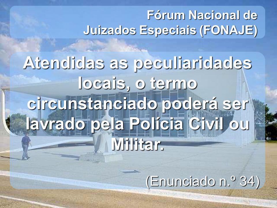 Fórum Nacional de Juizados Especiais (FONAJE) Atendidas as peculiaridades locais, o termo circunstanciado poderá ser lavrado pela Polícia Civil ou Mil