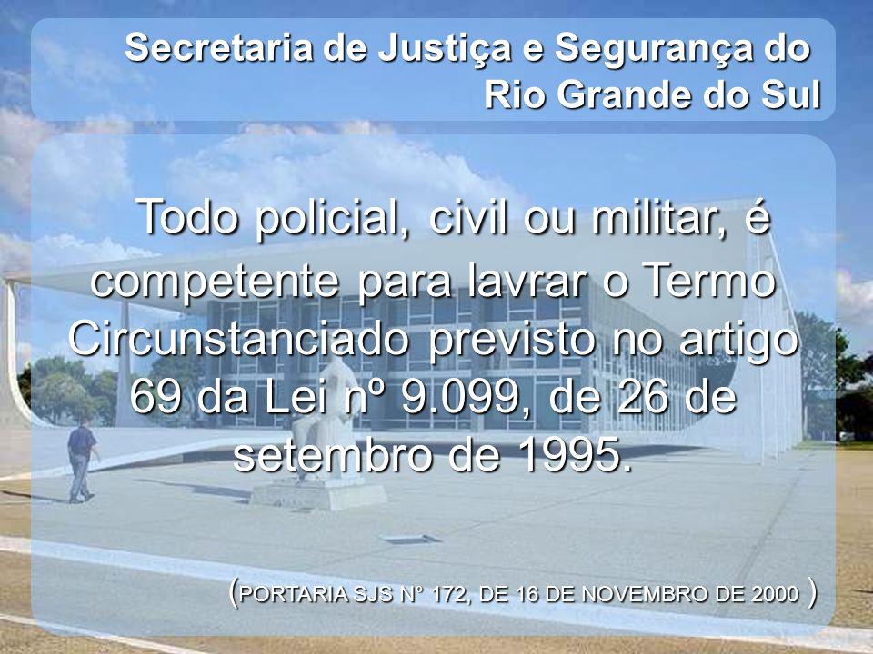Secretaria de Justiça e Segurança do Rio Grande do Sul Todo policial, civil ou militar, é competente para lavrar o Termo Circunstanciado previsto no a