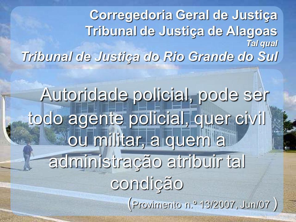 Corregedoria Geral de Justiça Tribunal de Justiça de Alagoas Tal qual Tribunal de Justiça do Rio Grande do Sul Autoridade policial, pode ser todo agen