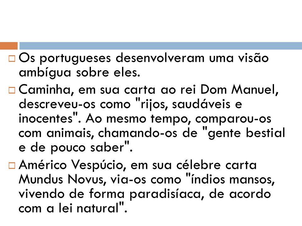 Os portugueses desenvolveram uma visão ambígua sobre eles. Caminha, em sua carta ao rei Dom Manuel, descreveu-os como
