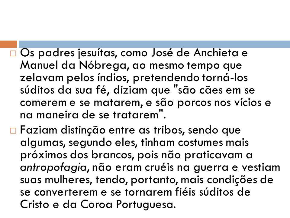 Os padres jesuítas, como José de Anchieta e Manuel da Nóbrega, ao mesmo tempo que zelavam pelos índios, pretendendo torná-los súditos da sua fé, dizia