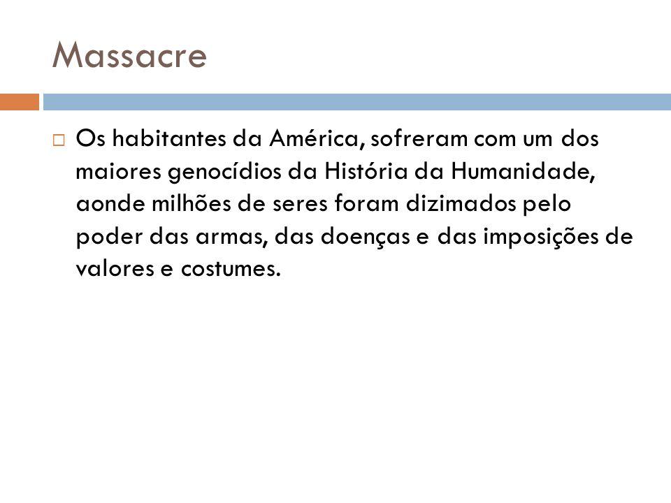 Massacre Os habitantes da América, sofreram com um dos maiores genocídios da História da Humanidade, aonde milhões de seres foram dizimados pelo poder