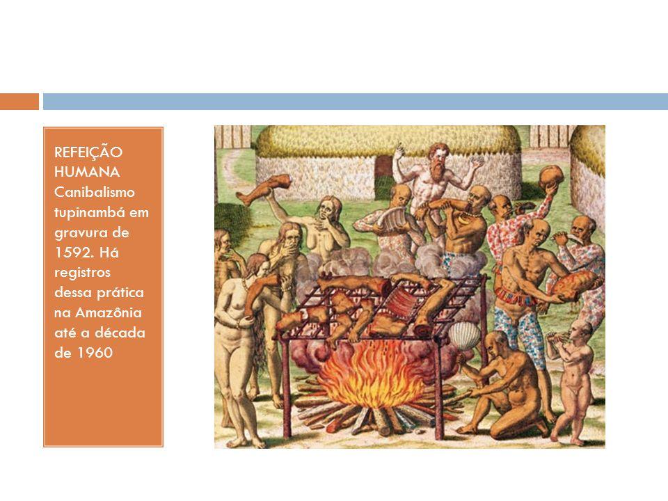 REFEIÇÃO HUMANA Canibalismo tupinambá em gravura de 1592. Há registros dessa prática na Amazônia até a década de 1960