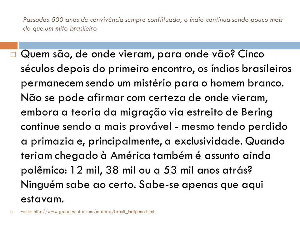 Passados 500 anos de convivência sempre conflituada, o índio continua sendo pouco mais do que um mito brasileiro Quem são, de onde vieram, para onde v