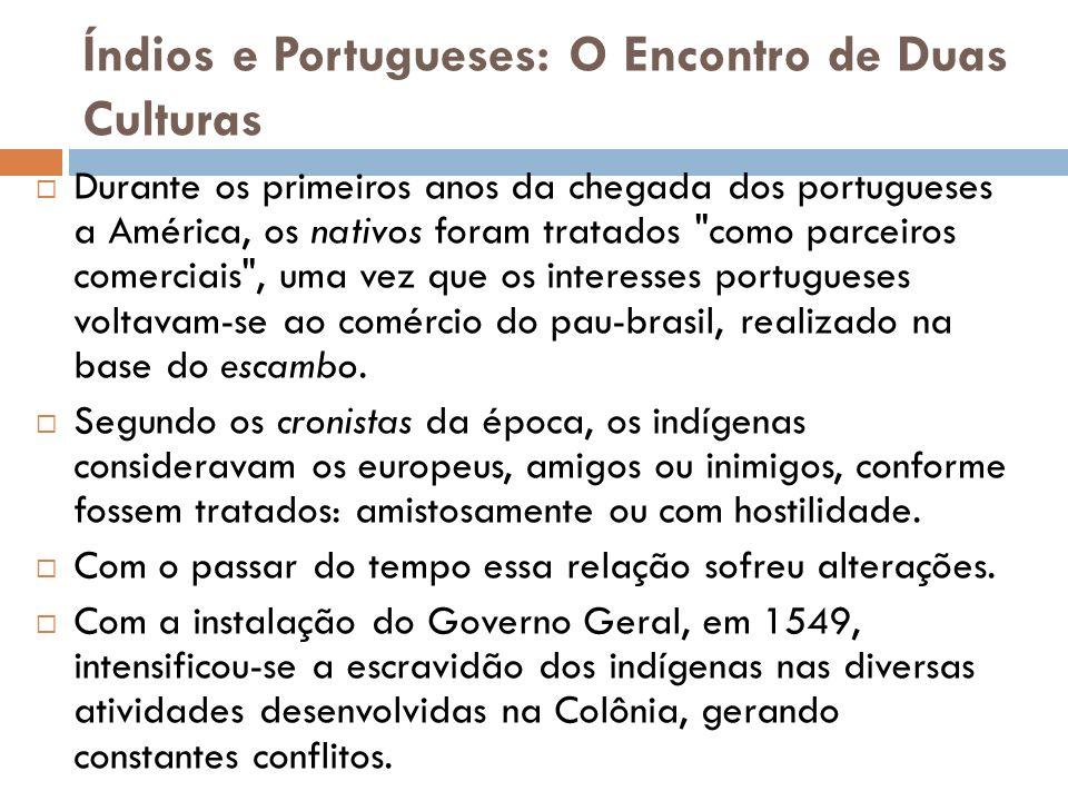 Índios e Portugueses: O Encontro de Duas Culturas Durante os primeiros anos da chegada dos portugueses a América, os nativos foram tratados