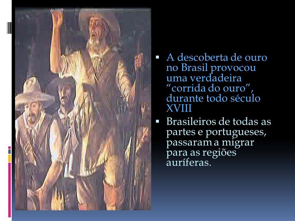 A descoberta de ouro no Brasil provocou uma verdadeira corrida do ouro, durante todo século XVIII Brasileiros de todas as partes e portugueses, passaram a migrar para as regiões auríferas.