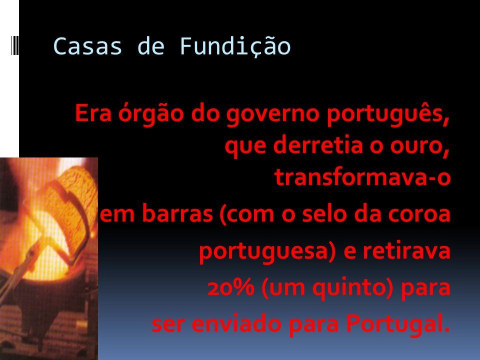 Casas de Fundição Era órgão do governo português, que derretia o ouro, transformava-o em barras (com o selo da coroa portuguesa) e retirava 20% (um quinto) para ser enviado para Portugal.