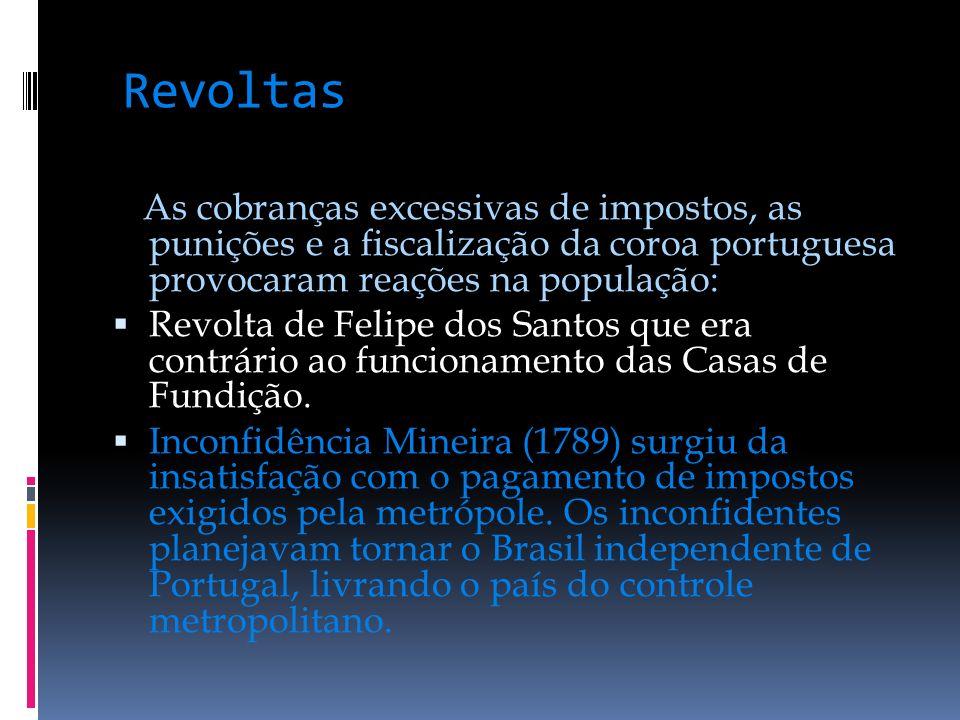 Revoltas As cobranças excessivas de impostos, as punições e a fiscalização da coroa portuguesa provocaram reações na população: Revolta de Felipe dos Santos que era contrário ao funcionamento das Casas de Fundição.