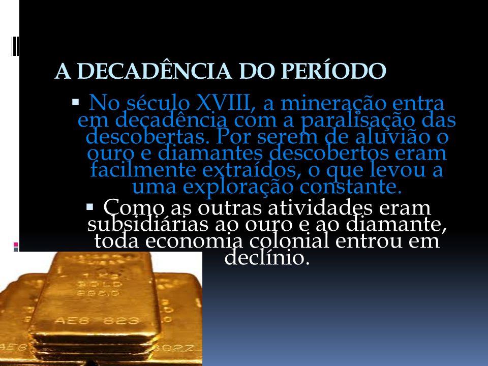 A DECADÊNCIA DO PERÍODO No século XVIII, a mineração entra em decadência com a paralisação das descobertas.