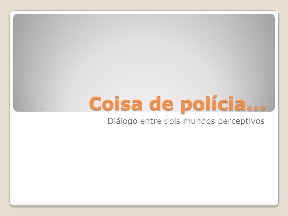 Coisa de polícia... Diálogo entre dois mundos perceptivos