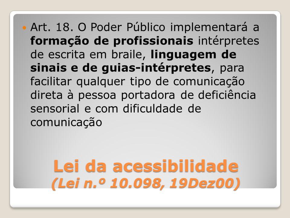 Lei da acessibilidade (Lei n.º 10.098, 19Dez00) Art. 18. O Poder Público implementará a formação de profissionais intérpretes de escrita em braile, li