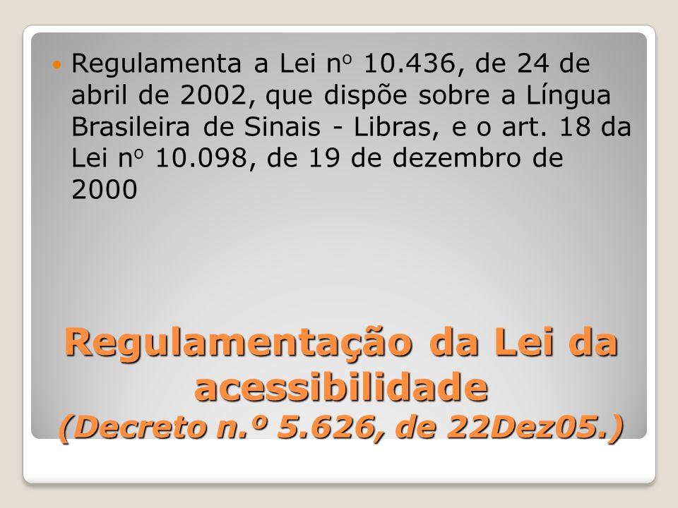Regulamentação da Lei da acessibilidade (Decreto n.º 5.626, de 22Dez05.) Regulamenta a Lei n o 10.436, de 24 de abril de 2002, que dispõe sobre a Líng