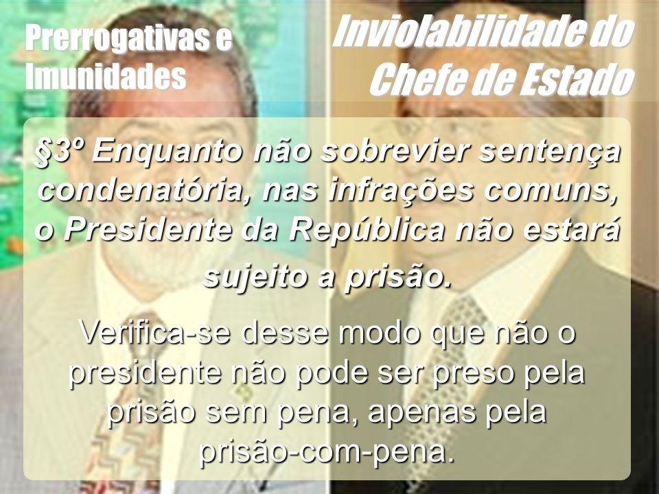 Wagner Soares de Lima Prerrogativas e Imunidades Inviolabilidade do Chefe de Estado §3º Enquanto não sobrevier sentença condenatória, nas infrações co