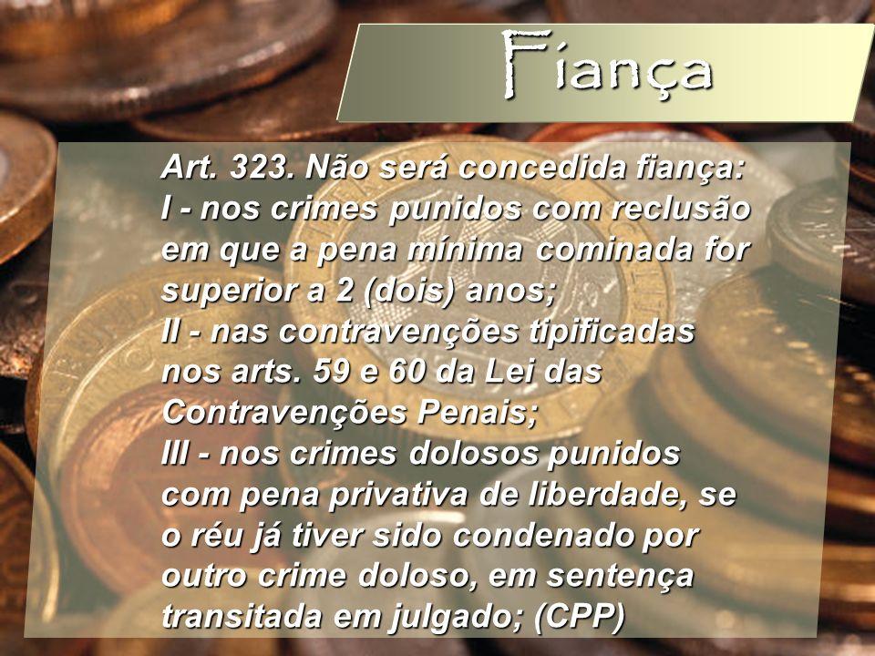 Wagner Soares de Lima Fiança Art. 323. Não será concedida fiança: I - nos crimes punidos com reclusão em que a pena mínima cominada for superior a 2 (