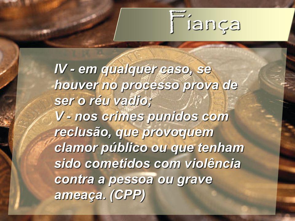 Wagner Soares de Lima Fiança IV - em qualquer caso, se houver no processo prova de ser o réu vadio; V - nos crimes punidos com reclusão, que provoquem