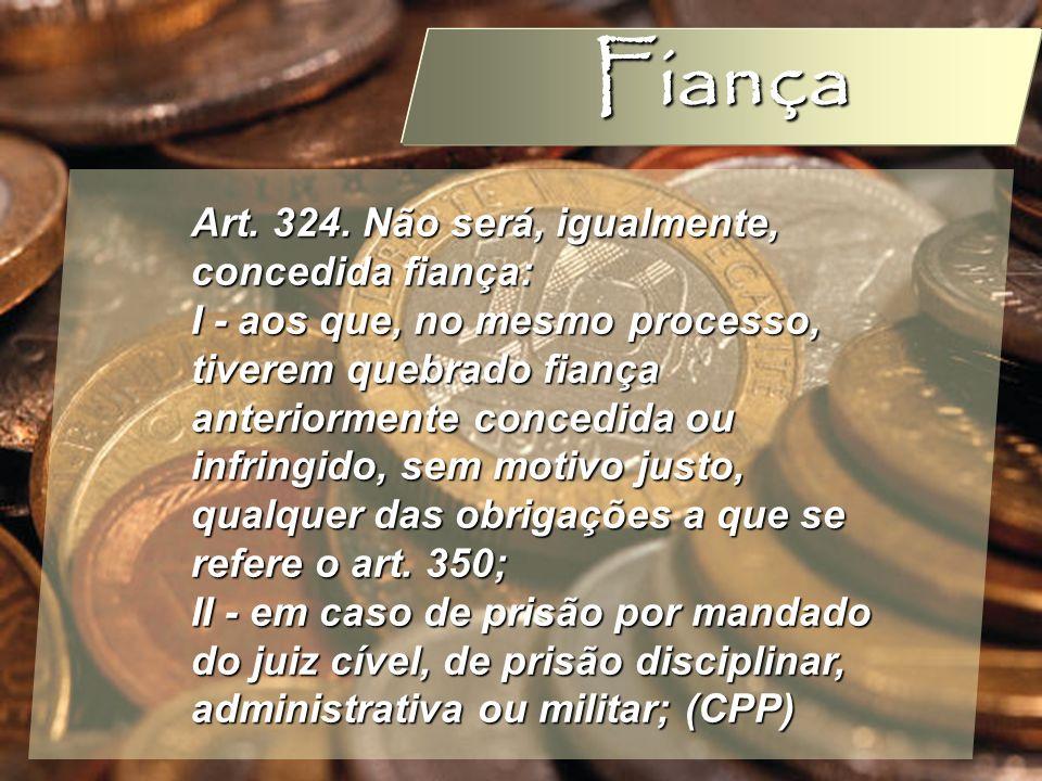 Wagner Soares de Lima Fiança Art. 324. Não será, igualmente, concedida fiança: I - aos que, no mesmo processo, tiverem quebrado fiança anteriormente c