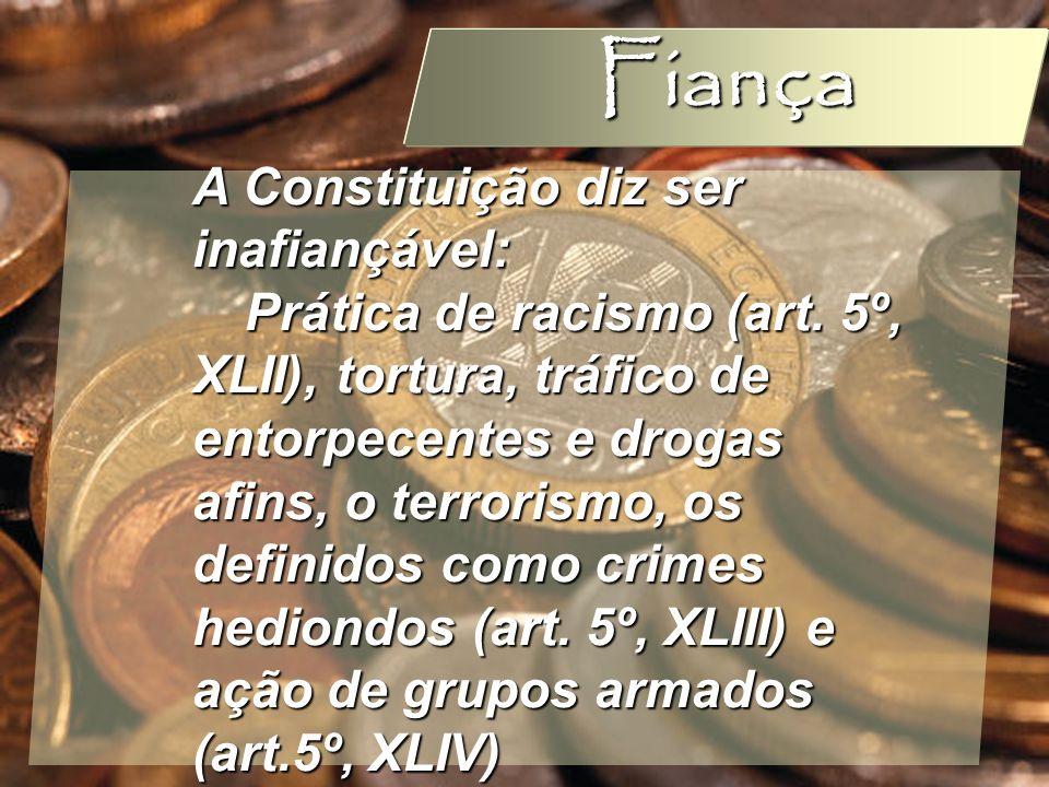 Wagner Soares de Lima Fiança A Constituição diz ser inafiançável: Prática de racismo (art. 5º, XLII), tortura, tráfico de entorpecentes e drogas afins
