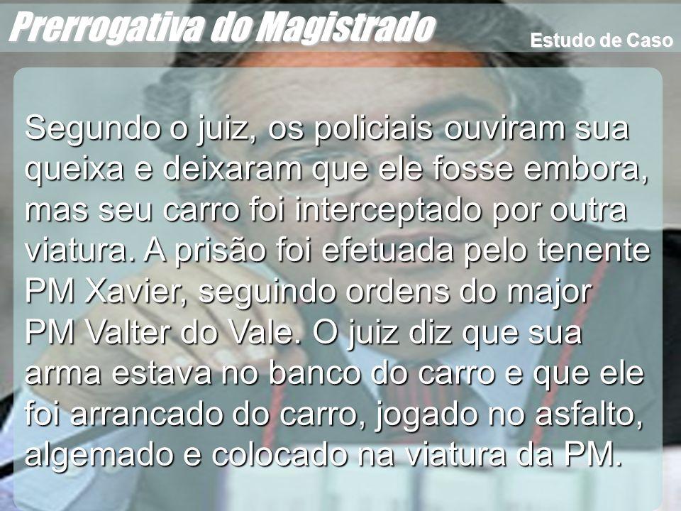 Wagner Soares de Lima Prerrogativa do Magistrado O tenente Xavier diz que o juiz estava de arma em punho e não queria se entregar, por isso foi precisou agir com uma certa força, para poder prendê-lo.