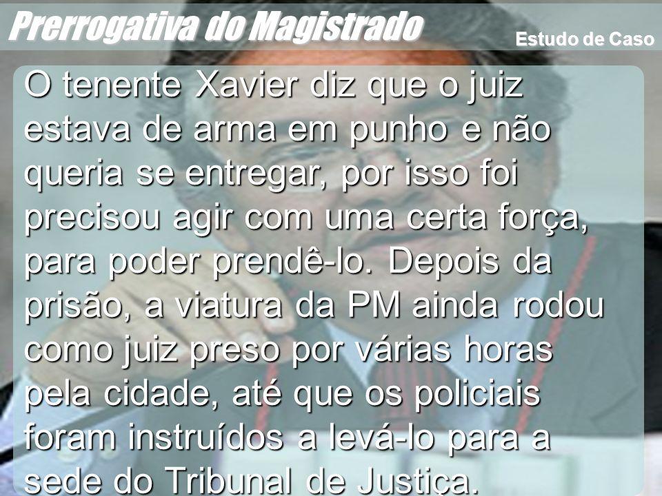 Wagner Soares de Lima Prerrogativa do Magistrado O tenente Xavier diz que o juiz estava de arma em punho e não queria se entregar, por isso foi precis