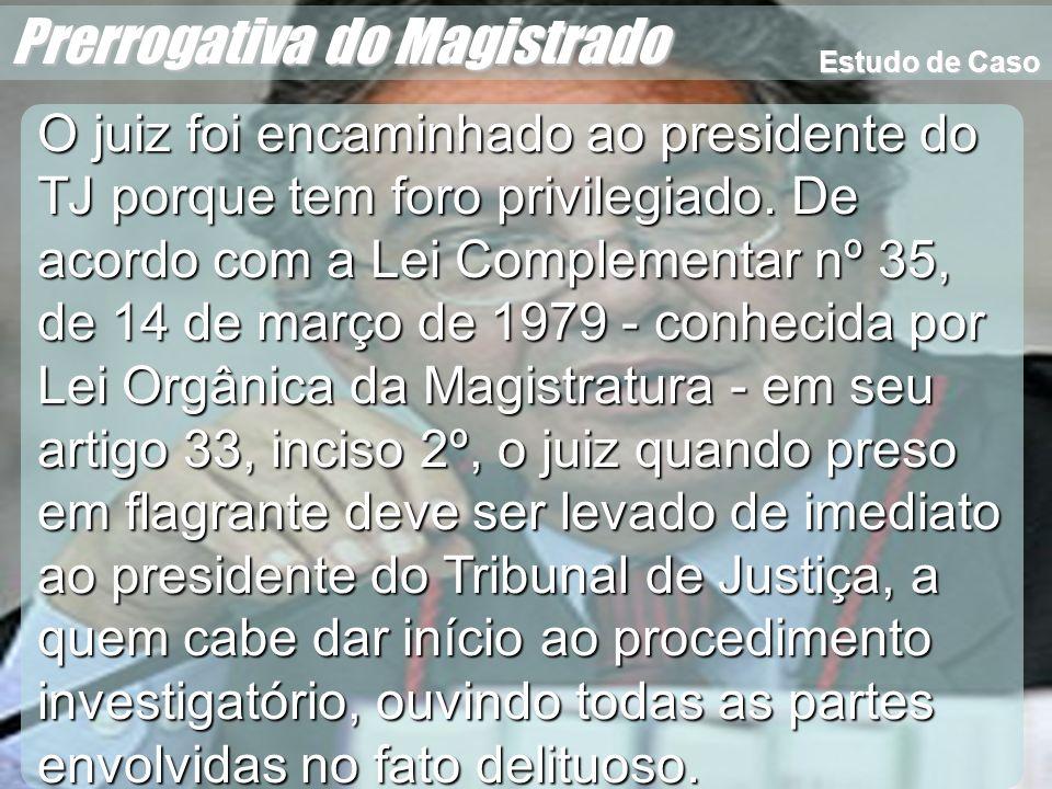 Wagner Soares de Lima Prerrogativa do Magistrado O juiz foi encaminhado ao presidente do TJ porque tem foro privilegiado. De acordo com a Lei Compleme