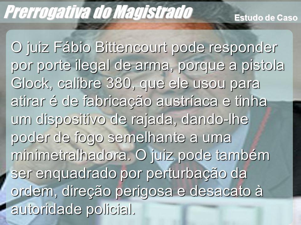 Wagner Soares de Lima Prerrogativa do Magistrado O juiz Fábio Bittencourt pode responder por porte ilegal de arma, porque a pistola Glock, calibre 380
