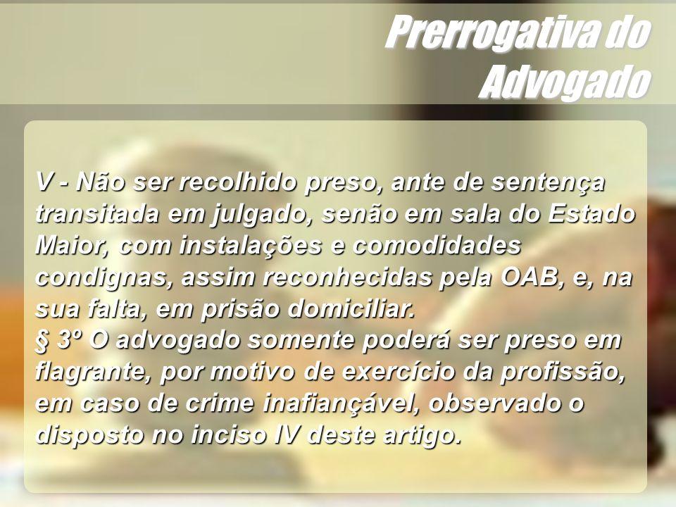 Wagner Soares de Lima Prerrogativa do Advogado Dessa forma, nada impede que advogado seja autuado em flagrante delito quando se tratar de crime inafiançável, mesmo estando no exercício de suas funções, observando-se que deverá ser acompanhado por representante da Ordem de Advogado Brasil.