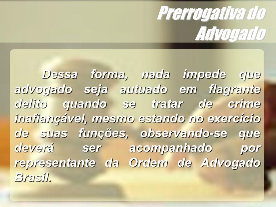 Wagner Soares de Lima Prerrogativa do Advogado Dessa forma, nada impede que advogado seja autuado em flagrante delito quando se tratar de crime inafia