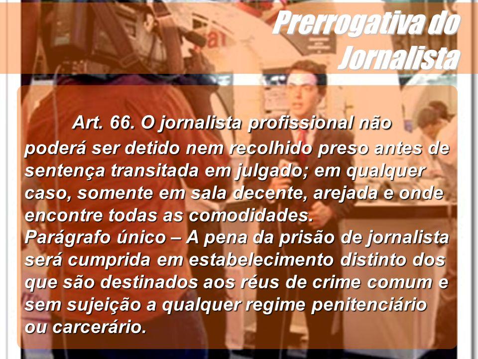 Wagner Soares de Lima Prerrogativa do Jornalista Como se vê, a lei proíbe a prisão sem pena para o jornalista profissional, consequentemente há impossibilidade da prisão em flagrante do mesmo em qualquer tipo de crime.