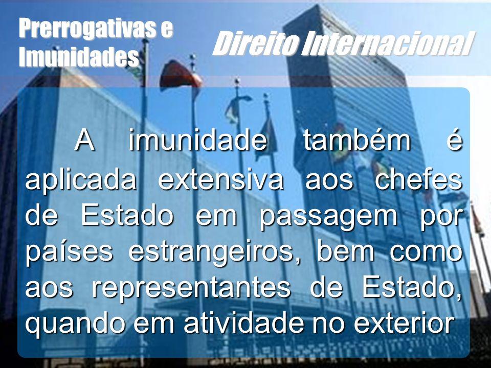 Wagner Soares de Lima Prerrogativas e Imunidades Direito Internacional A imunidade também é aplicada extensiva aos chefes de Estado em passagem por pa