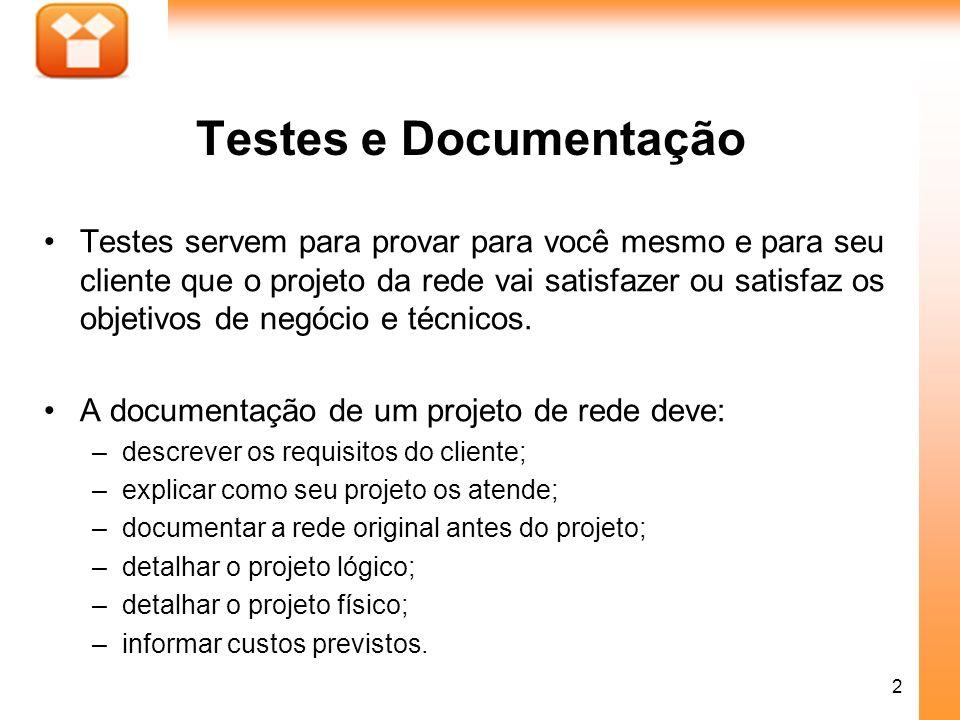 2 Testes e Documentação Testes servem para provar para você mesmo e para seu cliente que o projeto da rede vai satisfazer ou satisfaz os objetivos de