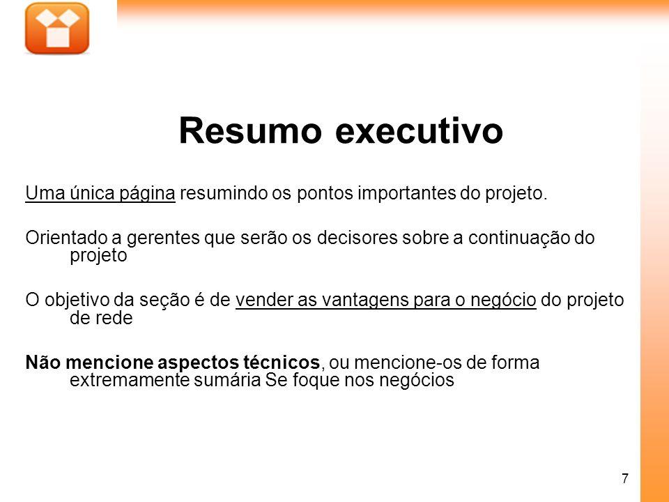 7 Resumo executivo Uma única página resumindo os pontos importantes do projeto. Orientado a gerentes que serão os decisores sobre a continuação do pro