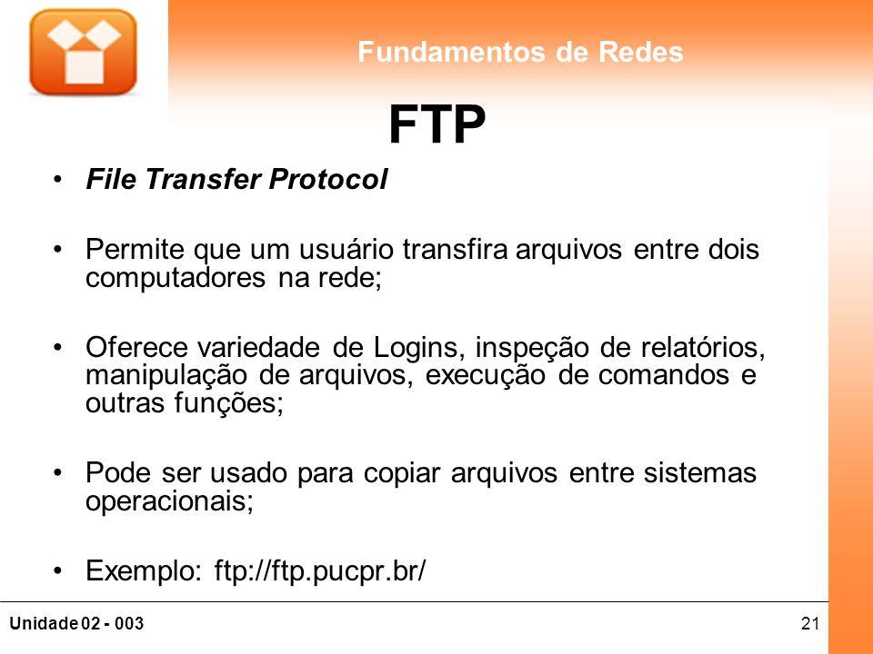 21Unidade 02 - 003 Fundamentos de Redes FTP File Transfer Protocol Permite que um usuário transfira arquivos entre dois computadores na rede; Oferece variedade de Logins, inspeção de relatórios, manipulação de arquivos, execução de comandos e outras funções; Pode ser usado para copiar arquivos entre sistemas operacionais; Exemplo: ftp://ftp.pucpr.br/