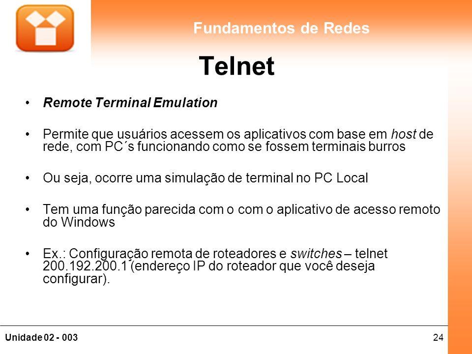 24Unidade 02 - 003 Fundamentos de Redes Telnet Remote Terminal Emulation Permite que usuários acessem os aplicativos com base em host de rede, com PC´s funcionando como se fossem terminais burros Ou seja, ocorre uma simulação de terminal no PC Local Tem uma função parecida com o com o aplicativo de acesso remoto do Windows Ex.: Configuração remota de roteadores e switches – telnet 200.192.200.1 (endereço IP do roteador que você deseja configurar).