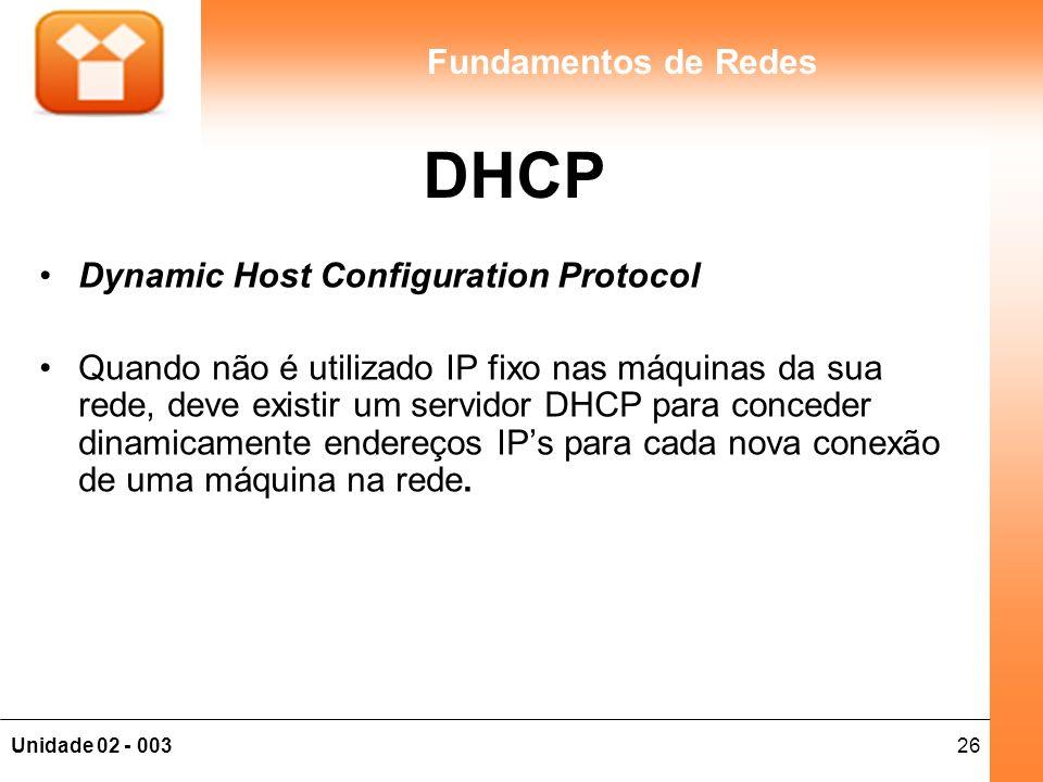 26Unidade 02 - 003 Fundamentos de Redes DHCP Dynamic Host Configuration Protocol Quando não é utilizado IP fixo nas máquinas da sua rede, deve existir um servidor DHCP para conceder dinamicamente endereços IPs para cada nova conexão de uma máquina na rede.